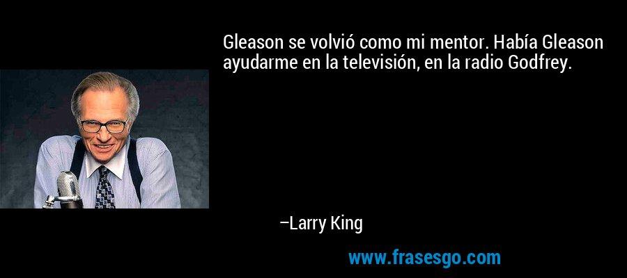 Gleason se volvió como mi mentor. Había Gleason ayudarme en la televisión, en la radio Godfrey. – Larry King