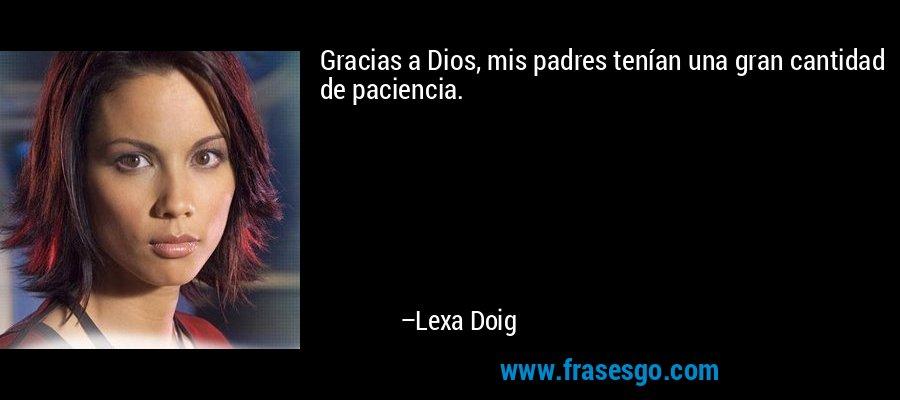 Gracias a Dios, mis padres tenían una gran cantidad de paciencia. – Lexa Doig