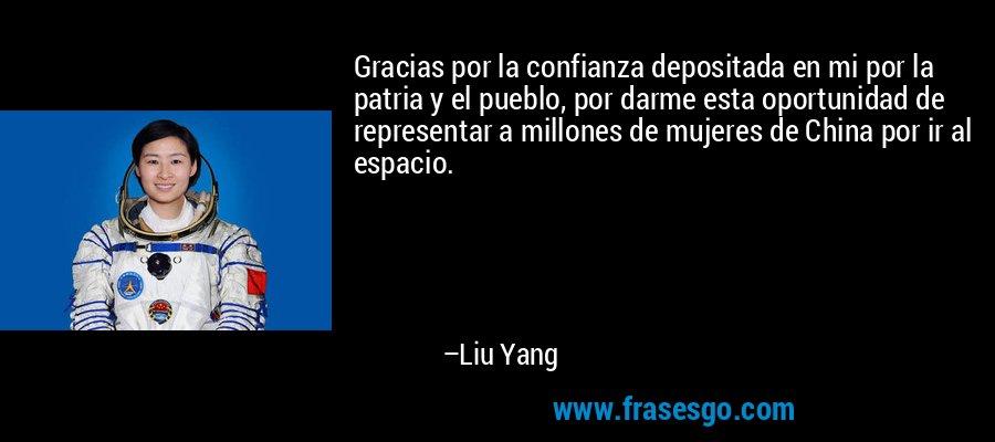 Gracias por la confianza depositada en mi por la patria y el pueblo, por darme esta oportunidad de representar a millones de mujeres de China por ir al espacio. – Liu Yang
