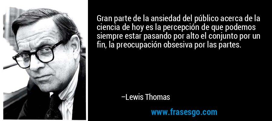 Gran parte de la ansiedad del público acerca de la ciencia de hoy es la percepción de que podemos siempre estar pasando por alto el conjunto por un fin, la preocupación obsesiva por las partes. – Lewis Thomas