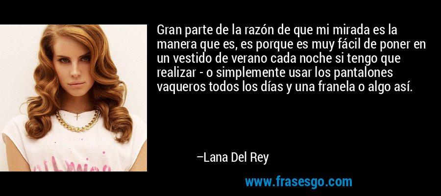 Gran parte de la razón de que mi mirada es la manera que es, es porque es muy fácil de poner en un vestido de verano cada noche si tengo que realizar - o simplemente usar los pantalones vaqueros todos los días y una franela o algo así. – Lana Del Rey