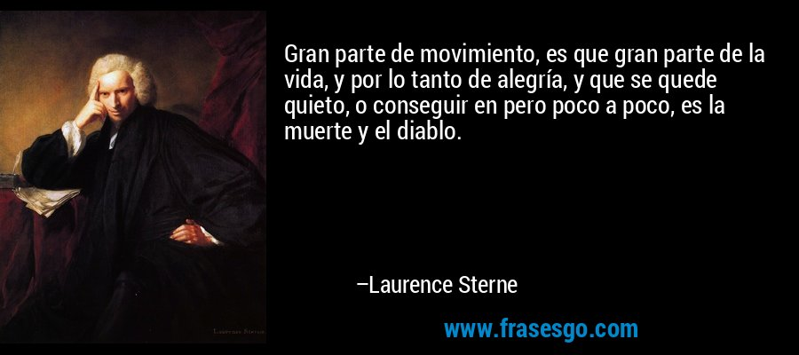 Gran parte de movimiento, es que gran parte de la vida, y por lo tanto de alegría, y que se quede quieto, o conseguir en pero poco a poco, es la muerte y el diablo. – Laurence Sterne