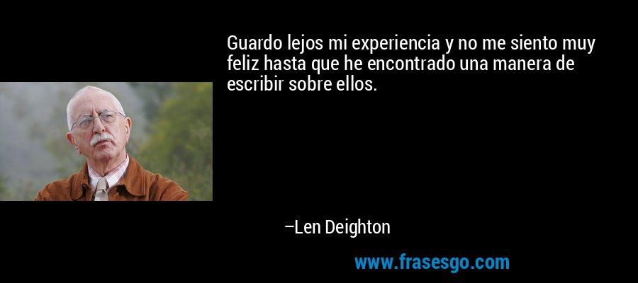 Guardo lejos mi experiencia y no me siento muy feliz hasta que he encontrado una manera de escribir sobre ellos. – Len Deighton