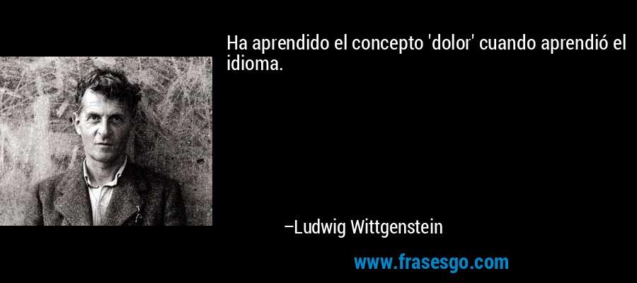 Ha aprendido el concepto 'dolor' cuando aprendió el idioma. – Ludwig Wittgenstein
