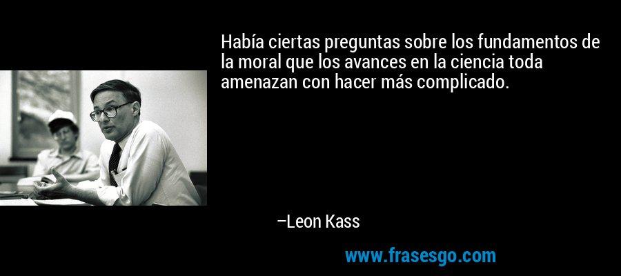Había ciertas preguntas sobre los fundamentos de la moral que los avances en la ciencia toda amenazan con hacer más complicado. – Leon Kass
