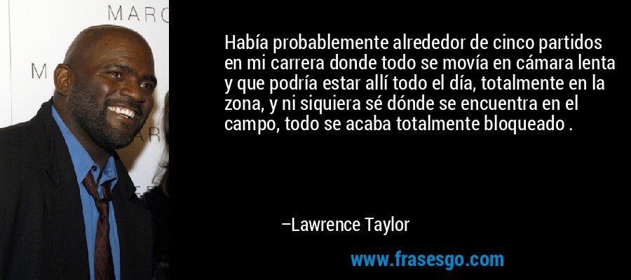 Había probablemente alrededor de cinco partidos en mi carrera donde todo se movía en cámara lenta y que podría estar allí todo el día, totalmente en la zona, y ni siquiera sé dónde se encuentra en el campo, todo se acaba totalmente bloqueado . – Lawrence Taylor