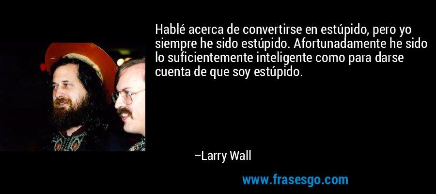 Hablé acerca de convertirse en estúpido, pero yo siempre he sido estúpido. Afortunadamente he sido lo suficientemente inteligente como para darse cuenta de que soy estúpido. – Larry Wall