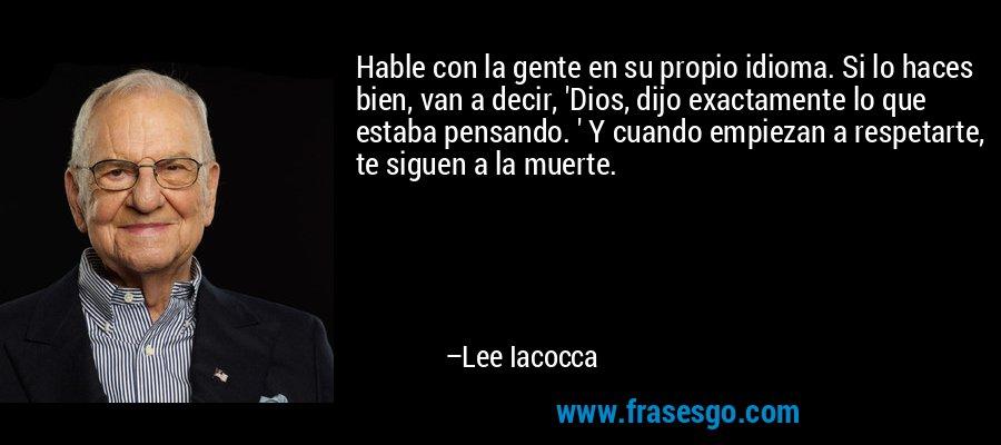Hable con la gente en su propio idioma. Si lo haces bien, van a decir, 'Dios, dijo exactamente lo que estaba pensando. ' Y cuando empiezan a respetarte, te siguen a la muerte. – Lee Iacocca