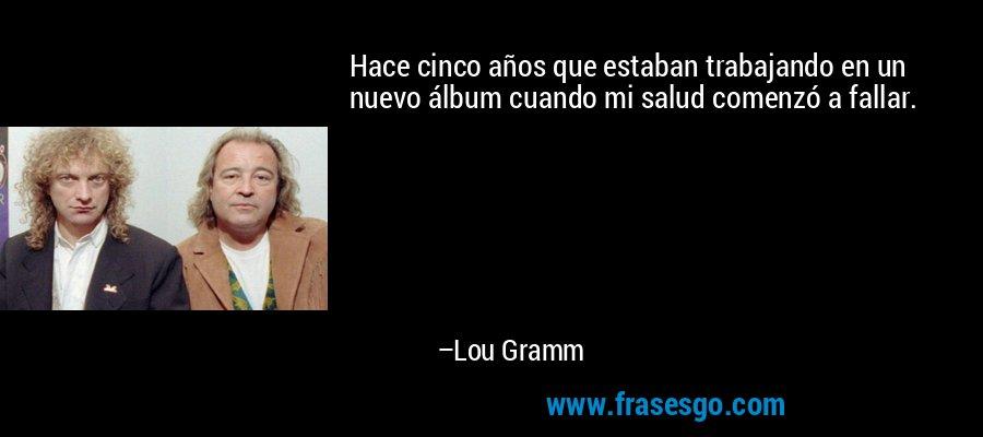 Hace cinco años que estaban trabajando en un nuevo álbum cuando mi salud comenzó a fallar. – Lou Gramm