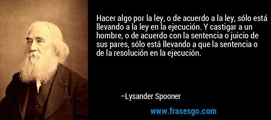 Hacer algo por la ley, o de acuerdo a la ley, sólo está llevando a la ley en la ejecución. Y castigar a un hombre, o de acuerdo con la sentencia o juicio de sus pares, sólo está llevando a que la sentencia o de la resolución en la ejecución. – Lysander Spooner