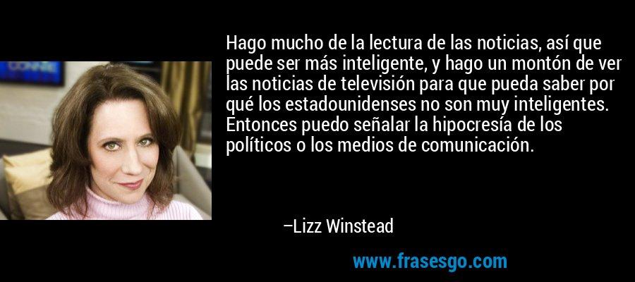 Hago mucho de la lectura de las noticias, así que puede ser más inteligente, y hago un montón de ver las noticias de televisión para que pueda saber por qué los estadounidenses no son muy inteligentes. Entonces puedo señalar la hipocresía de los políticos o los medios de comunicación. – Lizz Winstead