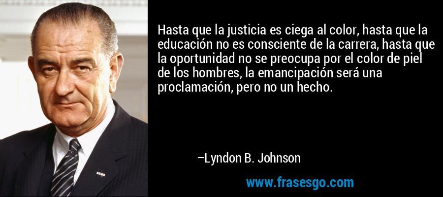 Hasta que la justicia es ciega al color, hasta que la educación no es consciente de la carrera, hasta que la oportunidad no se preocupa por el color de piel de los hombres, la emancipación será una proclamación, pero no un hecho. – Lyndon B. Johnson