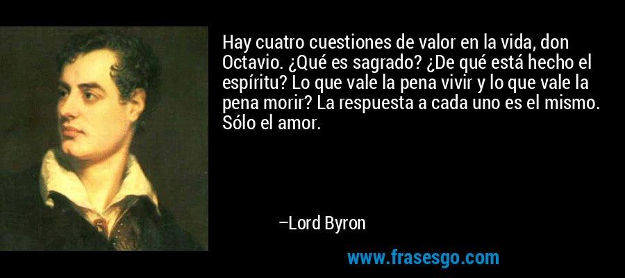Hay cuatro cuestiones de valor en la vida, don Octavio. ¿Qué es sagrado? ¿De qué está hecho el espíritu? Lo que vale la pena vivir y lo que vale la pena morir? La respuesta a cada uno es el mismo. Sólo el amor. – Lord Byron