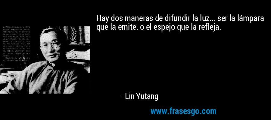 Hay dos maneras de difundir la luz... ser la lámpara que la emite, o el espejo que la refleja. – Lin Yutang