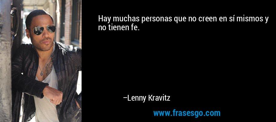 Hay muchas personas que no creen en sí mismos y no tienen fe. – Lenny Kravitz