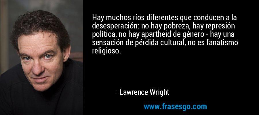 Hay muchos ríos diferentes que conducen a la desesperación: no hay pobreza, hay represión política, no hay apartheid de género - hay una sensación de pérdida cultural, no es fanatismo religioso. – Lawrence Wright