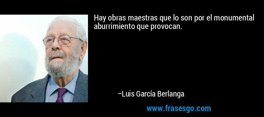 Hay obras maestras que lo son por el monumental aburrimiento que provocan. – Luis García Berlanga