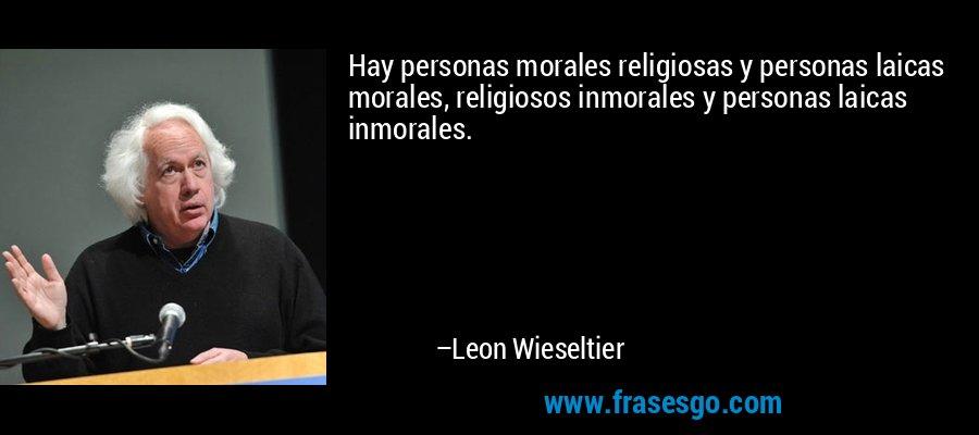 Hay personas morales religiosas y personas laicas morales, religiosos inmorales y personas laicas inmorales. – Leon Wieseltier