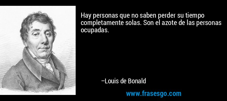 Hay personas que no saben perder su tiempo completamente solas. Son el azote de las personas ocupadas. – Louis de Bonald