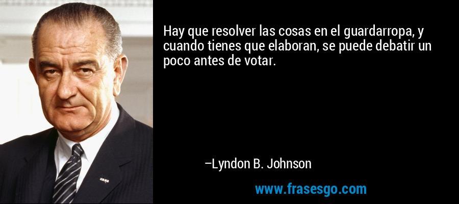 Hay que resolver las cosas en el guardarropa, y cuando tienes que elaboran, se puede debatir un poco antes de votar. – Lyndon B. Johnson