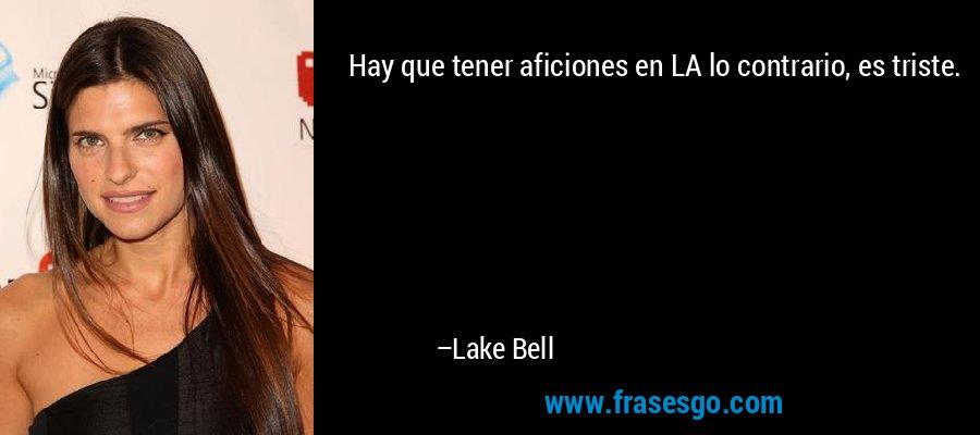 Hay que tener aficiones en LA lo contrario, es triste. – Lake Bell
