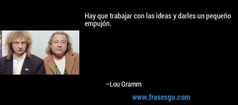 Hay que trabajar con las ideas y darles un pequeño empujón. – Lou Gramm