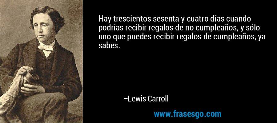 Hay trescientos sesenta y cuatro días cuando podrías recibir regalos de no cumpleaños, y sólo uno que puedes recibir regalos de cumpleaños, ya sabes. – Lewis Carroll