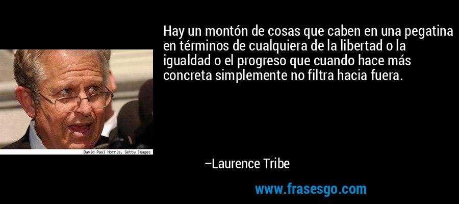 Hay un montón de cosas que caben en una pegatina en términos de cualquiera de la libertad o la igualdad o el progreso que cuando hace más concreta simplemente no filtra hacia fuera. – Laurence Tribe