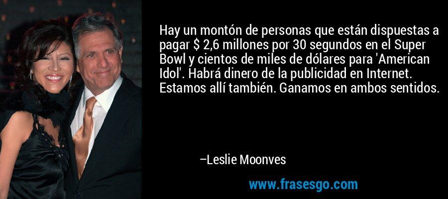 Hay un montón de personas que están dispuestas a pagar $ 2,6 millones por 30 segundos en el Super Bowl y cientos de miles de dólares para 'American Idol'. Habrá dinero de la publicidad en Internet. Estamos allí también. Ganamos en ambos sentidos. – Leslie Moonves