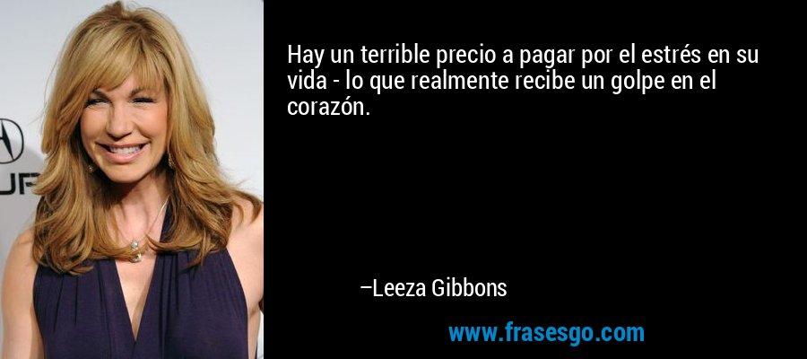 Hay un terrible precio a pagar por el estrés en su vida - lo que realmente recibe un golpe en el corazón. – Leeza Gibbons