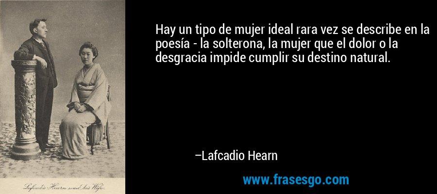 Hay un tipo de mujer ideal rara vez se describe en la poesía - la solterona, la mujer que el dolor o la desgracia impide cumplir su destino natural. – Lafcadio Hearn