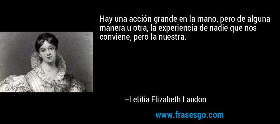 Hay una acción grande en la mano, pero de alguna manera u otra, la experiencia de nadie que nos conviene, pero la nuestra. – Letitia Elizabeth Landon