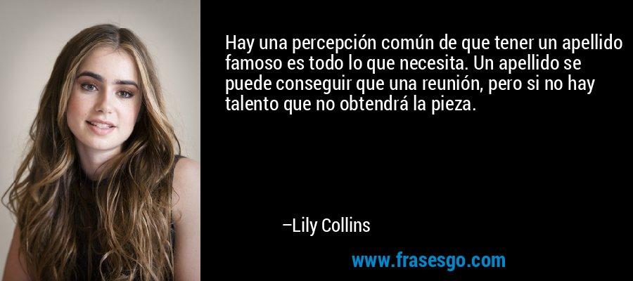 Hay una percepción común de que tener un apellido famoso es todo lo que necesita. Un apellido se puede conseguir que una reunión, pero si no hay talento que no obtendrá la pieza. – Lily Collins