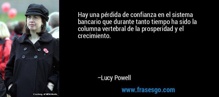 Hay una pérdida de confianza en el sistema bancario que durante tanto tiempo ha sido la columna vertebral de la prosperidad y el crecimiento. – Lucy Powell
