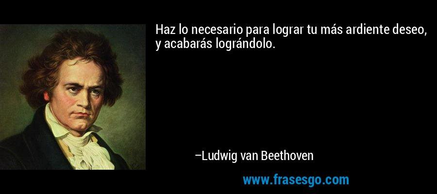 Haz lo necesario para lograr tu más ardiente deseo, y acabarás lográndolo. – Ludwig van Beethoven