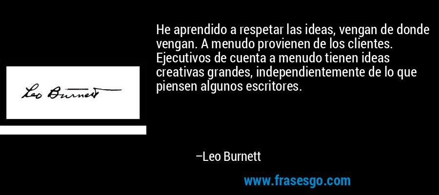 He aprendido a respetar las ideas, vengan de donde vengan. A menudo provienen de los clientes. Ejecutivos de cuenta a menudo tienen ideas creativas grandes, independientemente de lo que piensen algunos escritores. – Leo Burnett