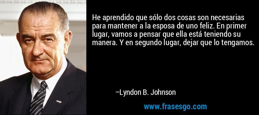 He aprendido que sólo dos cosas son necesarias para mantener a la esposa de uno feliz. En primer lugar, vamos a pensar que ella está teniendo su manera. Y en segundo lugar, dejar que lo tengamos. – Lyndon B. Johnson