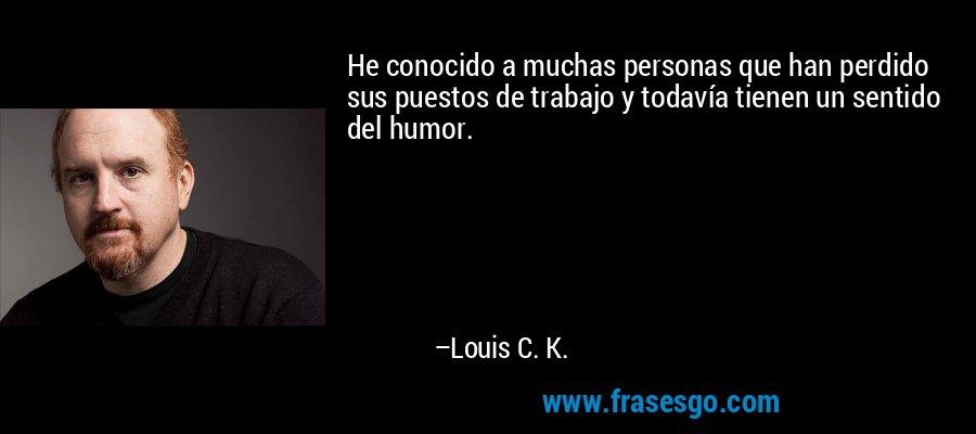 He conocido a muchas personas que han perdido sus puestos de trabajo y todavía tienen un sentido del humor. – Louis C. K.