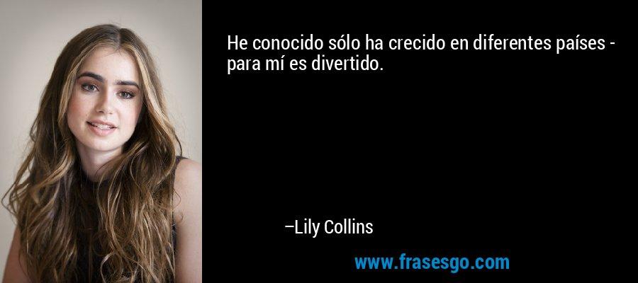 He conocido sólo ha crecido en diferentes países - para mí es divertido. – Lily Collins