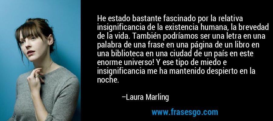 He estado bastante fascinado por la relativa insignificancia de la existencia humana, la brevedad de la vida. También podríamos ser una letra en una palabra de una frase en una página de un libro en una biblioteca en una ciudad de un país en este enorme universo! Y ese tipo de miedo e insignificancia me ha mantenido despierto en la noche. – Laura Marling