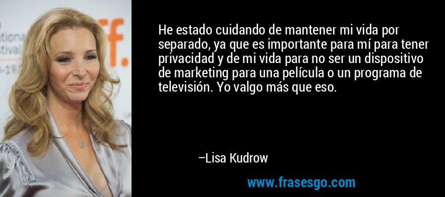 He estado cuidando de mantener mi vida por separado, ya que es importante para mí para tener privacidad y de mi vida para no ser un dispositivo de marketing para una película o un programa de televisión. Yo valgo más que eso. – Lisa Kudrow