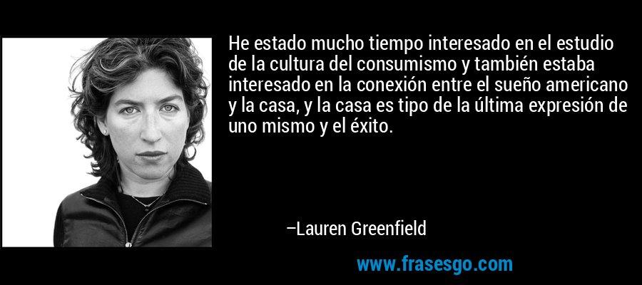 He estado mucho tiempo interesado en el estudio de la cultura del consumismo y también estaba interesado en la conexión entre el sueño americano y la casa, y la casa es tipo de la última expresión de uno mismo y el éxito. – Lauren Greenfield
