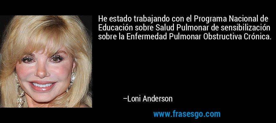He estado trabajando con el Programa Nacional de Educación sobre Salud Pulmonar de sensibilización sobre la Enfermedad Pulmonar Obstructiva Crónica. – Loni Anderson