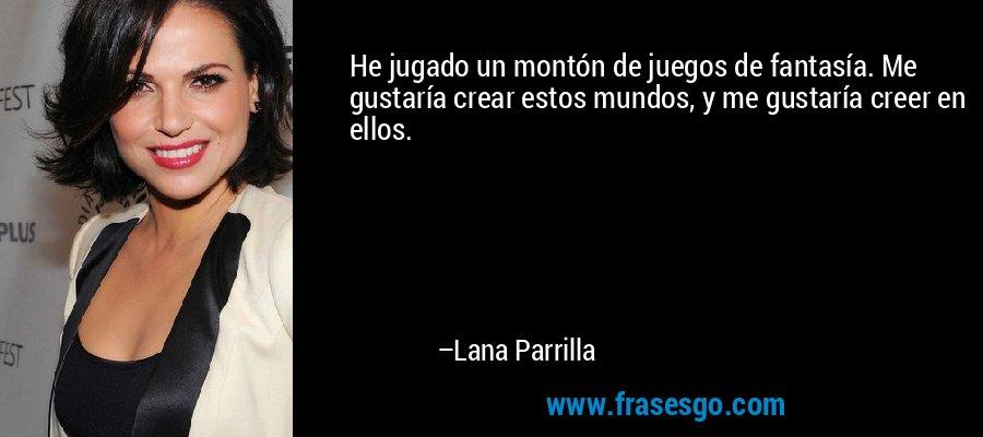 He jugado un montón de juegos de fantasía. Me gustaría crear estos mundos, y me gustaría creer en ellos. – Lana Parrilla