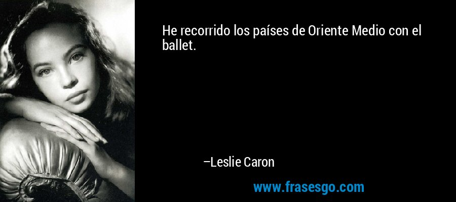 He recorrido los países de Oriente Medio con el ballet. – Leslie Caron