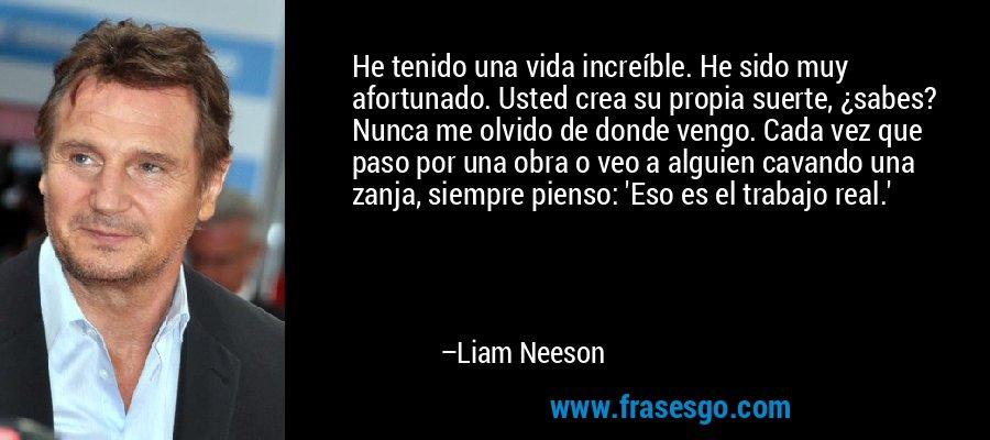 He tenido una vida increíble. He sido muy afortunado. Usted crea su propia suerte, ¿sabes? Nunca me olvido de donde vengo. Cada vez que paso por una obra o veo a alguien cavando una zanja, siempre pienso: 'Eso es el trabajo real.' – Liam Neeson