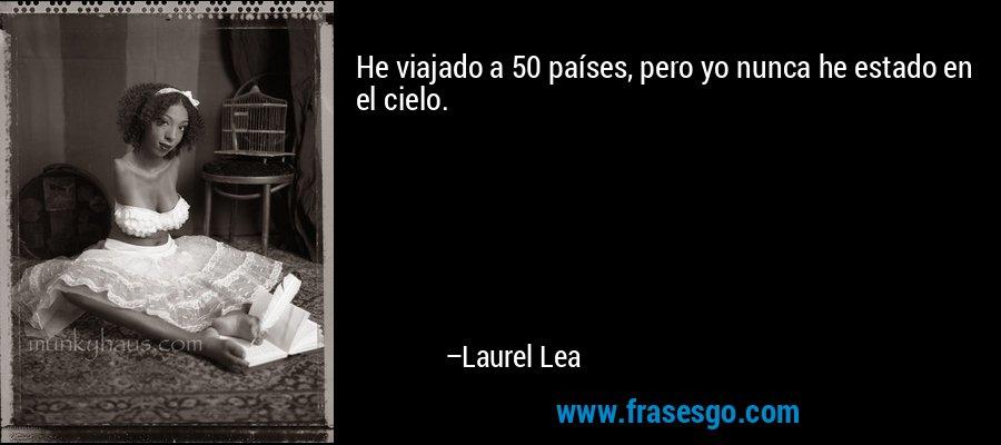 He viajado a 50 países, pero yo nunca he estado en el cielo. – Laurel Lea