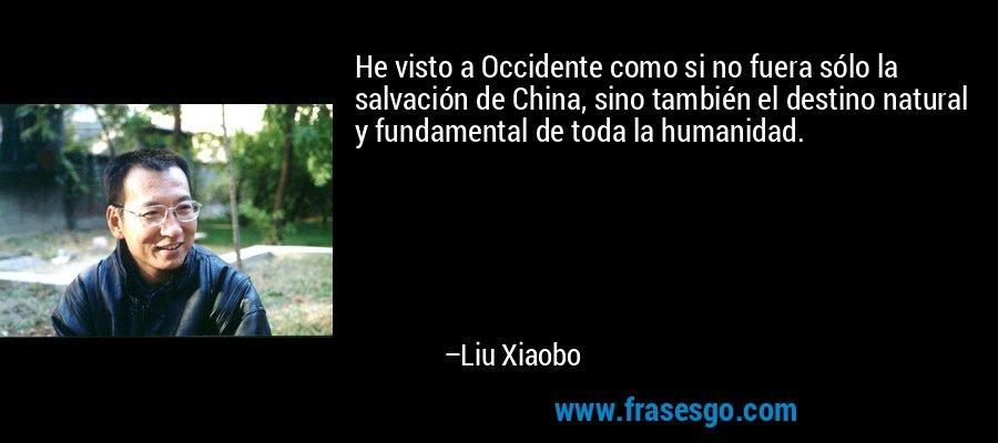 He visto a Occidente como si no fuera sólo la salvación de China, sino también el destino natural y fundamental de toda la humanidad. – Liu Xiaobo