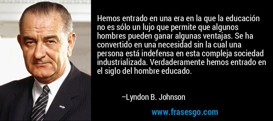 Hemos entrado en una era en la que la educación no es sólo un lujo que permite que algunos hombres pueden ganar algunas ventajas. Se ha convertido en una necesidad sin la cual una persona está indefensa en esta compleja sociedad industrializada. Verdaderamente hemos entrado en el siglo del hombre educado. – Lyndon B. Johnson