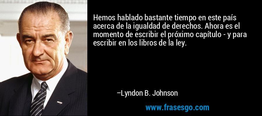 Hemos hablado bastante tiempo en este país acerca de la igualdad de derechos. Ahora es el momento de escribir el próximo capítulo - y para escribir en los libros de la ley. – Lyndon B. Johnson